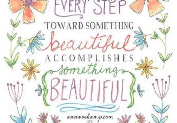 Every step towards something beautiful accomplishes something beautiful